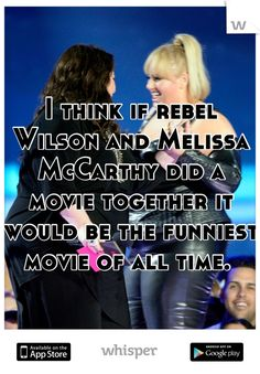 I think if rebel Wilson and Melissa McCarthy did a movie together it would be the funniest movie of all time.