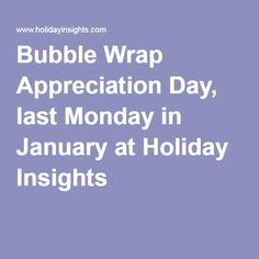 Bubble Wrap Appreciation Day, last Monday in January at Holiday Insights