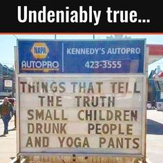 Things that tell the truth: Small children, drunk people, and yoga pants! Diet and Fitness Humor, Gym Memes, Yoga, Bikram Yoga, Yoga Teacher, Yoga Class, Weight Loss, Fat, Cardio, Nike, Adidas, Fit, Fit Mom, Fit Girl, Abs, Exercise, Workout, Lol, Funny, LMAO, Haha, Comedy