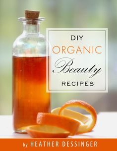 DIY Organic Beauty: 50+ All-Natural, Toxin-Free Recipes That Really Work
