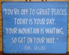 You're off to great places. Today is your day. Your mountain is waiting, so get on your way!