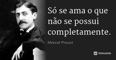 Só se ama o que não se possui completamente. — Marcel Proust
