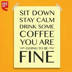 Sit down. Stay calm. Drink some coffee. You are going to be fine. / Coffee Shop Stuff