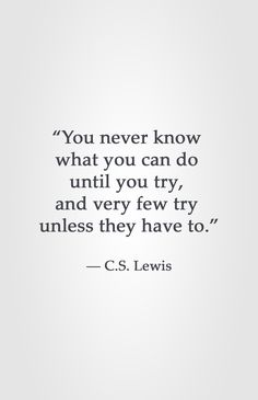 """You never know what you can do until you try, and very few try unless they have to."" ― C.S. Lewis"