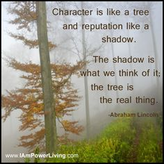"""Character is like a tree  and reputation like a shadow.  The shadow is what we think of it;  the tree is the real thing."" -Abraham Lincoln"