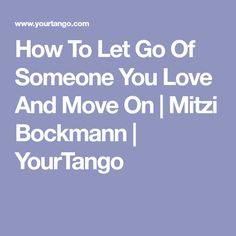 How To Let Go Of Someone You Love And Move On | Mitzi Bockmann | YourTango
