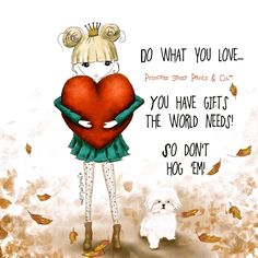 Listen to your heart, do what you love, and don't be stingy...share your gifts! xo  Written & Illustrated by Princess Sassy Pants & Co. —