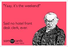 'Yaay, it's the weekend!' Said no hotel front desk clerk, ever.