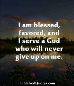 I am blessed, favoured & I serve a God who will never give up on me.