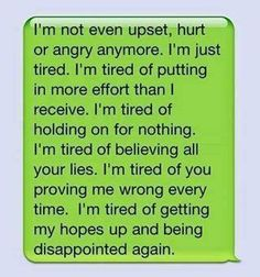 I'm just tired. I'm tired of putting in more effort than I receive. I'm tired of believing all your lies. I'm tired of you proving me wrong every time. I'm tired of getting my hopes up and being let down. I'm just tired Cute Quotes, Great Quotes, Quotes To Live By, Funny Quotes, Inspirational Quotes, Random Quotes, Motivational, Quotes Pics, Quirky Quotes