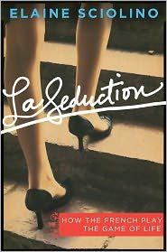 la seduction: how the french play the game of life - elaine sciolino...