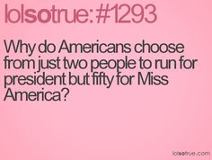 Why do Americans choose from just two people to run for president but fifty for Miss America?