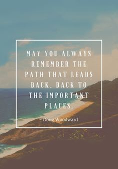 """""""May you always remember the path that leads back, back to the important places."""" — Doug Woodward"""
