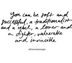 Soft & successful, traditionalist & rebel, lover & fighter, vulnerable & invincible.