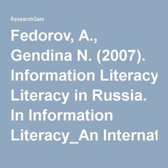 Fedorov, A., Gendina N. (2007). Information Literacy in Russia. In Information Literacy_An International State_of_the Art Report. IFLA, 2007, p.54-75. (PDF Download Available)