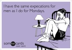 I have the same expecations for men as I do for Mondays.
