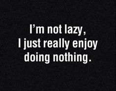 I'm Not Lazy, I Just Really Enjoy Doing Nothing ||