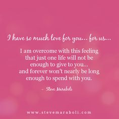 I have so much love for you… for us… I am overcome with this feeling that just one life will not be enough to give to you… and forever won't nearly be long enough to spend with you. - Steve Maraboli