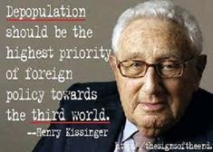 """Here is Hillary's mentor Henry Kissinger: """"Depopulation should be the highest priority of foreign policy towards the third world, because the US economy will require large and increasing amounts of minerals from abroad, especially from less developed countries"""".  – Henry Kissinger:   """"World population needs to be decreased by 50%""""...and the Warhawk Hillary will do it too...with the bodies of U.S. soldiers, because there is profit in war !"""
