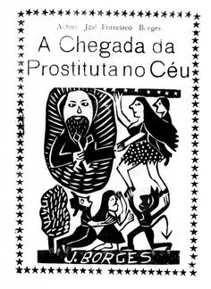 """Woodcut—occasionally known as xylography, usually used to cover books of folks poetry (Literatura de Cordel), usually written in northeastern Brazil.This title: """"The arrival of a prostitute in heaven""""http://vitalino.net.br/blog/wp-content/uploads/2012/10/cordel-mais-vendido-744x1024.jpg"""