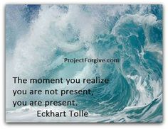 The moment you realize you are not present, you are present. - Eckhart Tolle