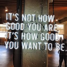 'It's not how good you are, it's how good you want to be' neon