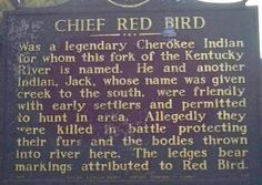 Chief Red Bird, Clay County, Kentucky  Son of a fur trader, he proved the tribes to be capable people. He was present as a translator when they made a treaty to move to the west in the Carolinas and later Chief Red Bird went into hiding after getting stabbed in the back.