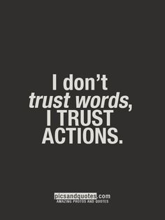 Action SPEAKS THE TRUTH WORDS MEAN NOTHING! !LEARN IT HERE SO YOU WON'T BE LEARNING LATER Y HARDER..!! WORDS ARE LIKE A BREEZE BLOWING THEY DON'T MEAN NOTHING UNLESS BACK UP BY REAL ACTION! !! ANYBODY CAN SAY ANYTHING .! MEANS NOTHING!  TRUST THE ACTION , BLO THE WORDS.! AND YOU WON'T BE SUCKERED.!!!