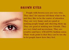 Brown Eyes: The brown eye color is much common and people who have that are considered as attractive, confident and adorable. They are independent people who love to make new friends, are polite and caring. They can cheer people up and make them laugh. They have affectionate nature and care very much about their family. Also an important feature of brown eyed people is that they are self confident and very determined, persevering people. They are nature lovers, spiritual and can be very…