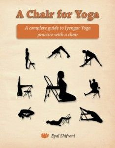 A Chair for Yoga: A Complete Guide to Iyengar Yoga Practice with a Chair by Eyal Shifroni, Senior Iyengar Yoga Teacher