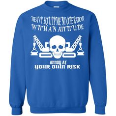 Heavy Equipment Operator With An Attitude Annoy At Your Own Risk Sweatshirts