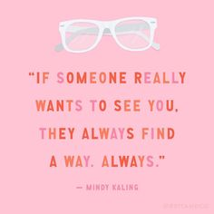 """If someone really wants to see you, they always find a way. Always."" - Mindy Kaling"