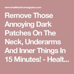 Remove Those Annoying Dark Patches On The Neck, Underarms And Inner Things In 15 Minutes! - Health Advice Magazine