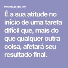 É a sua atitude no início de uma tarefa difícil que, mais do que qualquer outra coisa, afetará seu resultado final.