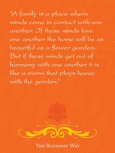 How true this is. I love a family in harmony!  A family is a place where minds come in contact with one another. If these minds love one another the home will be as beautiful as a flower garden. But if these minds get out of harmony with one another it is like a storm that plays havoc with the garden.