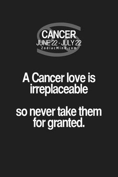 Cancer Zodiac Sign love is irreplaceable so never take them for granted.