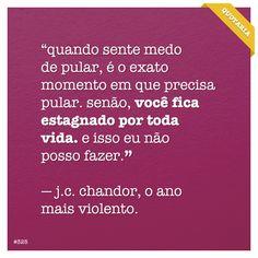 """""""Quando sente medo de pular, é o exato momento em que precisa pular. Senão, você fica estagnado por toda vida. E isso eu não posso fazer."""" - J.C. Chandor, o ano mais violento."""