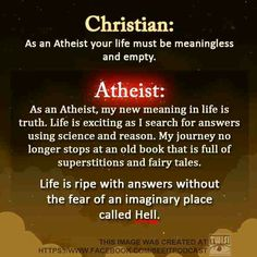 Atheism, Religion, Christianity, God is Imaginary, The Meaning of Life, Science, Hell. ...Atheist: As an atheist, my new meaning in life is truth. Life is exciting as I search for answers using science and reason. My journey no longer stops at an old book that is full of superstitions and fairy tales. Life is ripe with answers without the fear of an imaginary place called Hell. Design by http://photo-sharpen.com