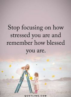 Quotes Stop Focusing on how stressed you are and remember how blessed you are.
