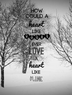 How could a heat like yours ever love a heart like mine