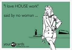 'I love HOUSE work' said by no woman ....