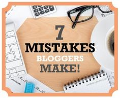 7 Mistakes Bloggers Make!!!