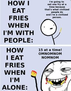 How I eat fries: When I'm alone vs. When I'm with other People
