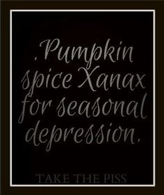 Pumpkin spice Xanax for seasonal depressed. Funny Qoutes, Pumpkin Spice, Depression, Spices, Wisdom, Seasons, Anxiety, Hate, Facebook