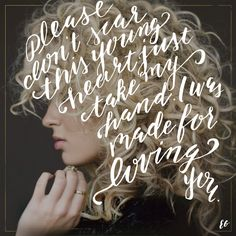 """Please don't scar this young heart. Just take my hand. I was made for loving you"" - Tori Kelly feat. Ed Sheeran"
