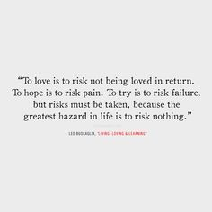"""To love is to risk not being loved in return. To hope is to risk pain. To try is to risk failure, but risks must be taken, because the greatest hazard in life is to risk nothing. True Quotes, Bible Quotes, Great Quotes, Quotes To Live By, Motivational Quotes, Inspirational Quotes, Love Risk Quotes, Poetry Quotes, Cool Words"