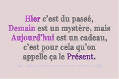 """""""Yesterday is history, tomorrow is a mystery, but today is a gift. That's why we call it the present."""""""