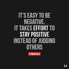 It's Easy To Be Negative It takes effort to stay positive instead of judging others. https://www.gymaholic.co