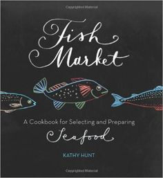 Fish Market: A Cookbook for Selecting and Preparing Seafood by Kathy Hunt