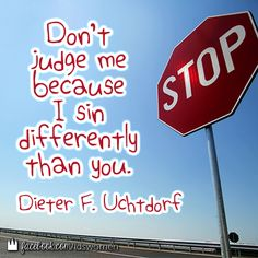 Don't judge me because I sin differently than you.  ~ Dieter F. Uchtdorf